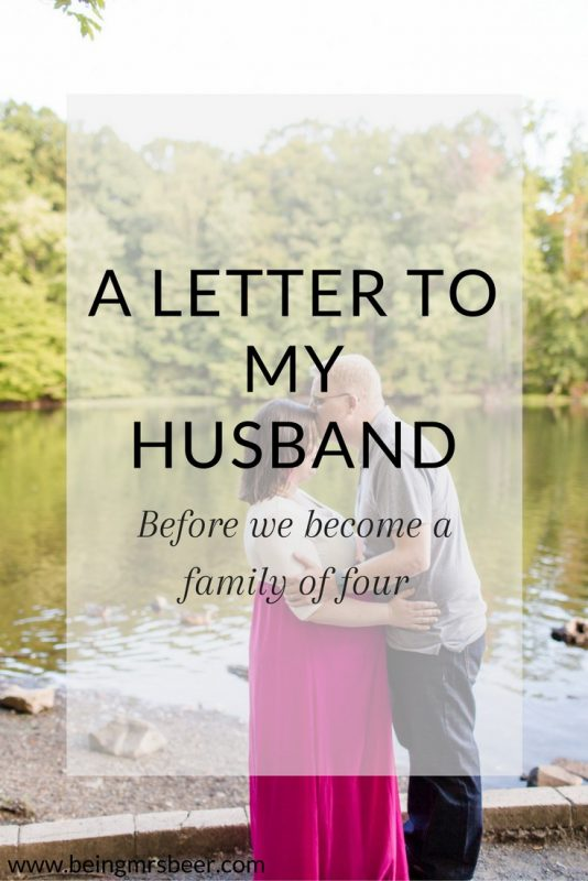 A letter to my husband before we become a family of four. I know things are going to change in the next few weeks, and I'm so thankful to have him by my side to do this with.